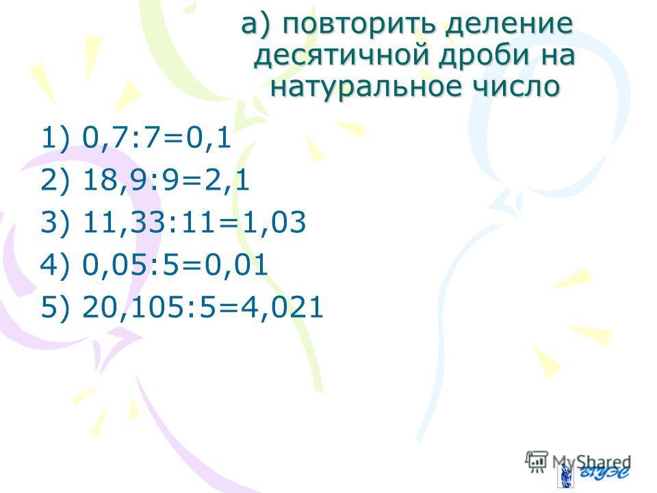 а) повторить деление десятичной дроби на натуральное число 1) 0,7:7=0,1 2) 18,9:9=2,1 3) 11,33:11=1,03 4) 0,05:5=0,01 5) 20,105:5=4,021