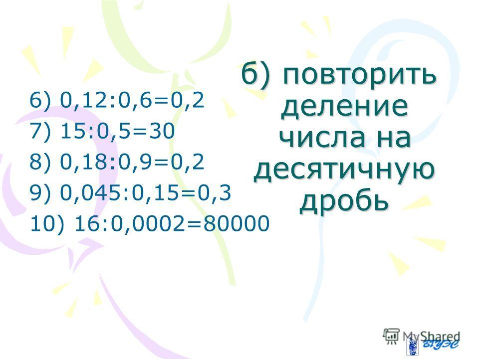 б) повторить деление числа на десятичную дробь 6) 0,12:0,6=0,2 7) 15:0,5=30 8) 0,18:0,9=0,2 9) 0,045:0,15=0,3 10) 16:0,0002=80000