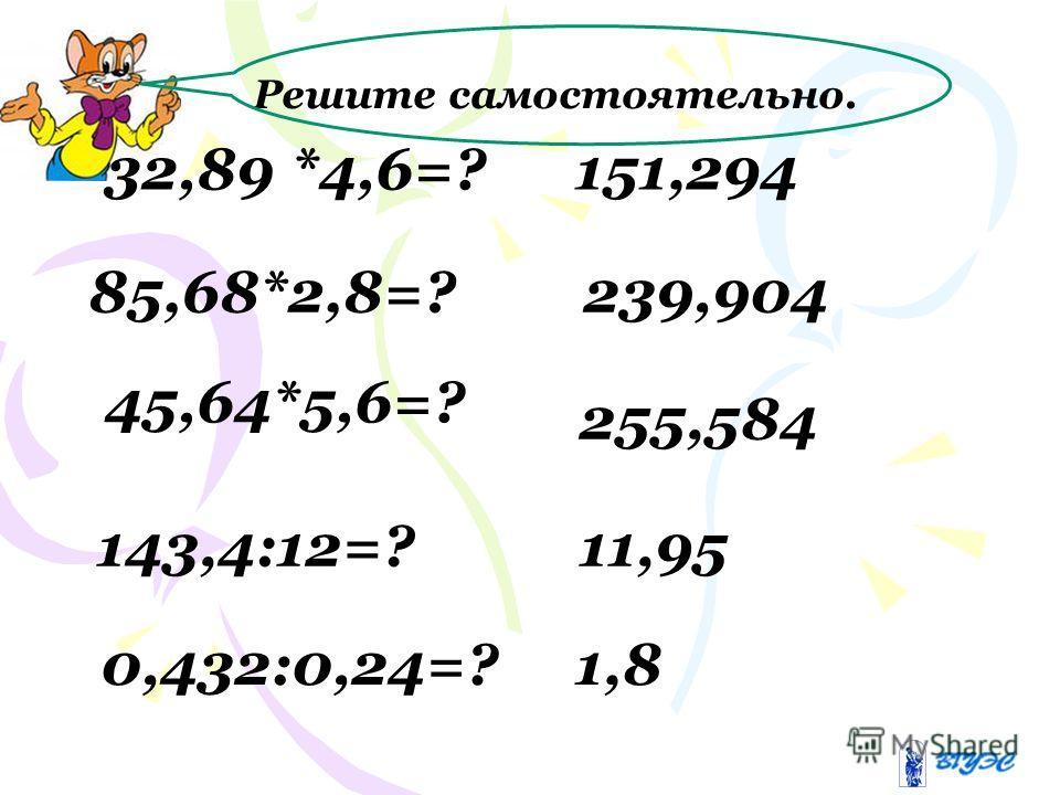 32,89 *4,6=? 85,68*2,8=? 45,64*5,6=? 151,294 239,904 255,584 Решите самостоятельно. 143,4:12=? 0,432:0,24=? 11,95 1,8