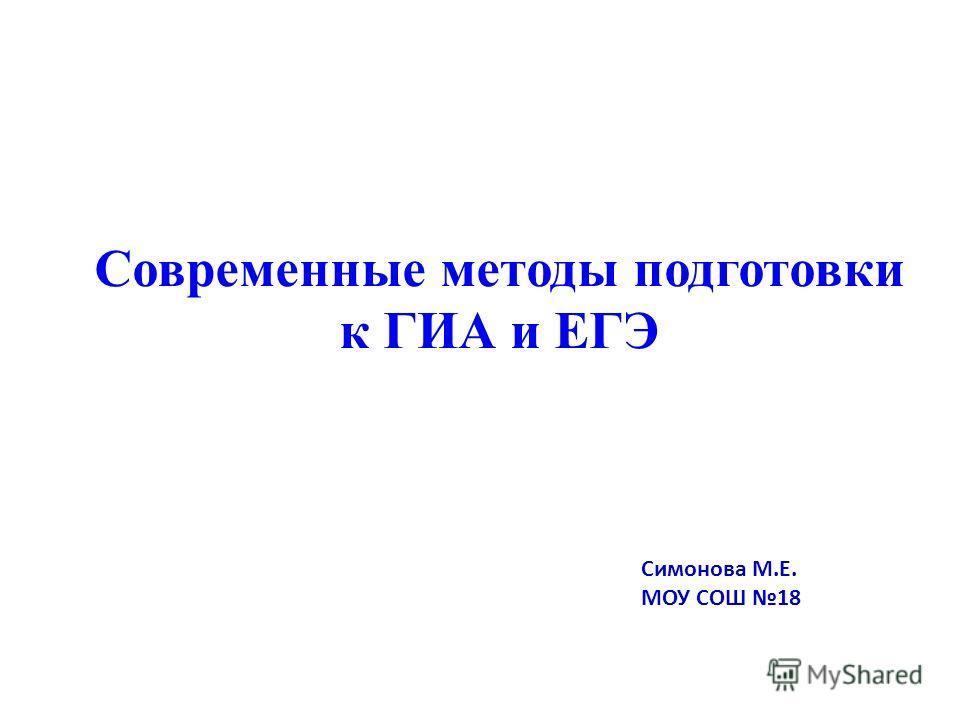 Современные методы подготовки к ГИА и ЕГЭ Симонова М.Е. МОУ СОШ 18