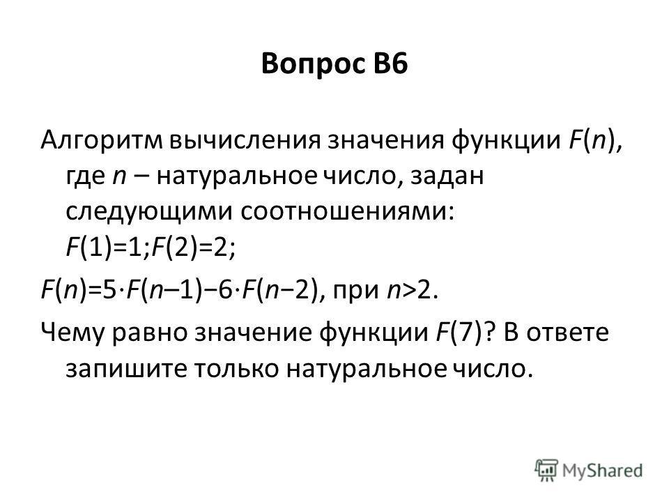 Вопрос B6 Алгоритм вычисления значения функции F(n), где n – натуральное число, задан следующими соотношениями: F(1)=1;F(2)=2; F(n)=5 F(n–1)6 F(n2), при n>2. Чему равно значение функции F(7)? В ответе запишите только натуральное число.