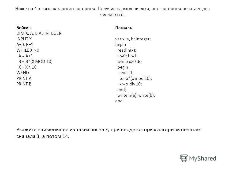 Ниже на 4-х языках записан алгоритм. Получив на вход число x, этот алгоритм печатает два числа a и b. Бейсик DIM X, A, B AS INTEGER INPUT X A=0: B=1 WHILE X > 0 A = A+1 B = B*(X MOD 10) X = X \ 10 WEND PRINT A PRINT B Паскаль var x, a, b: integer; be