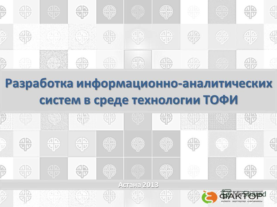 Разработка информационно-аналитических систем в среде технологии ТОФИ Астана 2013