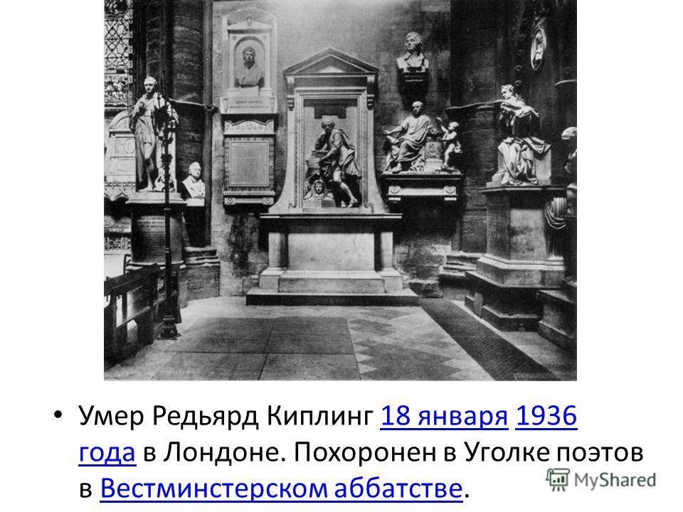 Умер Редьярд Киплинг 18 января 1936 года в Лондоне. Похоронен в Уголке поэтов в Вестминстерском аббатстве.18 января1936 годаВестминстерском аббатстве