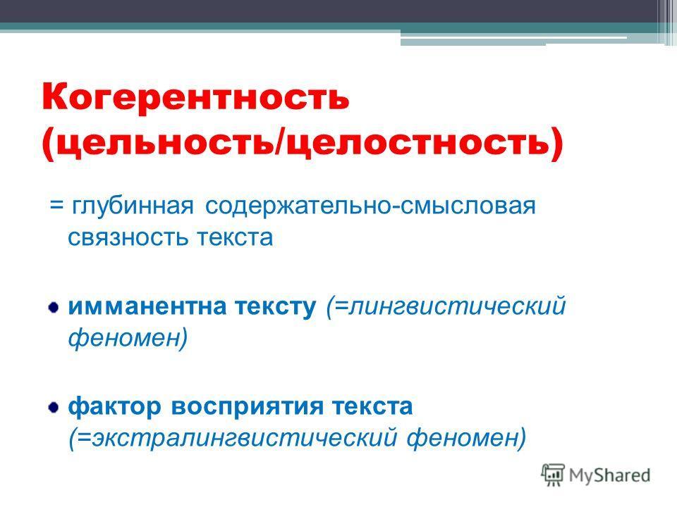 Когерентность (цельность/целостность) = глубинная содержательно-смысловая связность текста имманентна тексту (=лингвистический феномен) фактор восприятия текста (=экстралингвистический феномен)