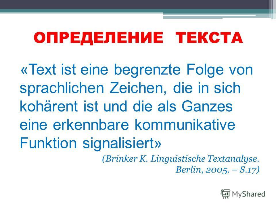 ОПРЕДЕЛЕНИЕ ТЕКСТА «Text ist eine begrenzte Folge von sprachlichen Zeichen, die in sich kohärent ist und die als Ganzes eine erkennbare kommunikative Funktion signalisiert» (Brinker K. Linguistische Textanalyse. Berlin, 2005. – S.17)