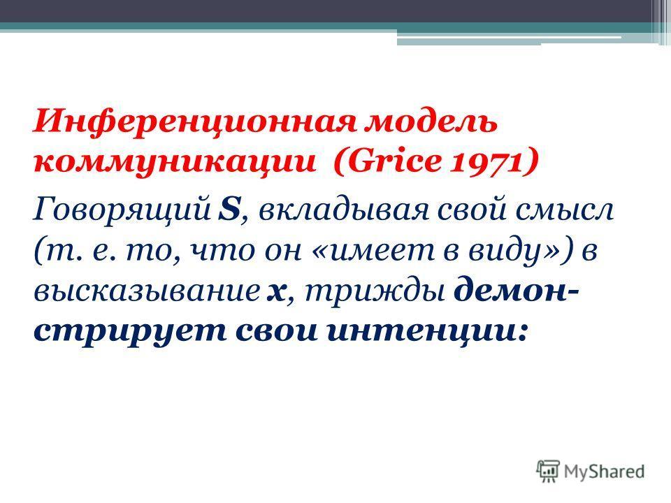 Инференционная модель коммуникации (Grice 1971) Говорящий S, вкладывая свой смысл (т. e. то, что он «имеет в виду») в высказывание х, трижды демон- стрирует свои интенции: