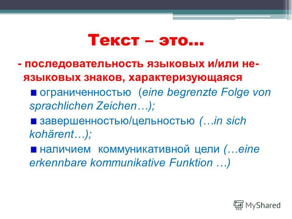 Текст – это… - последовательность языковых и/или не- языковых знаков, характеризующаяся ограниченностью (eine begrenzte Folge von sprachlichen Zeichen…); завершенностью/цельностью (…in sich kohärent…); наличием коммуникативной цели (…eine erkennbare