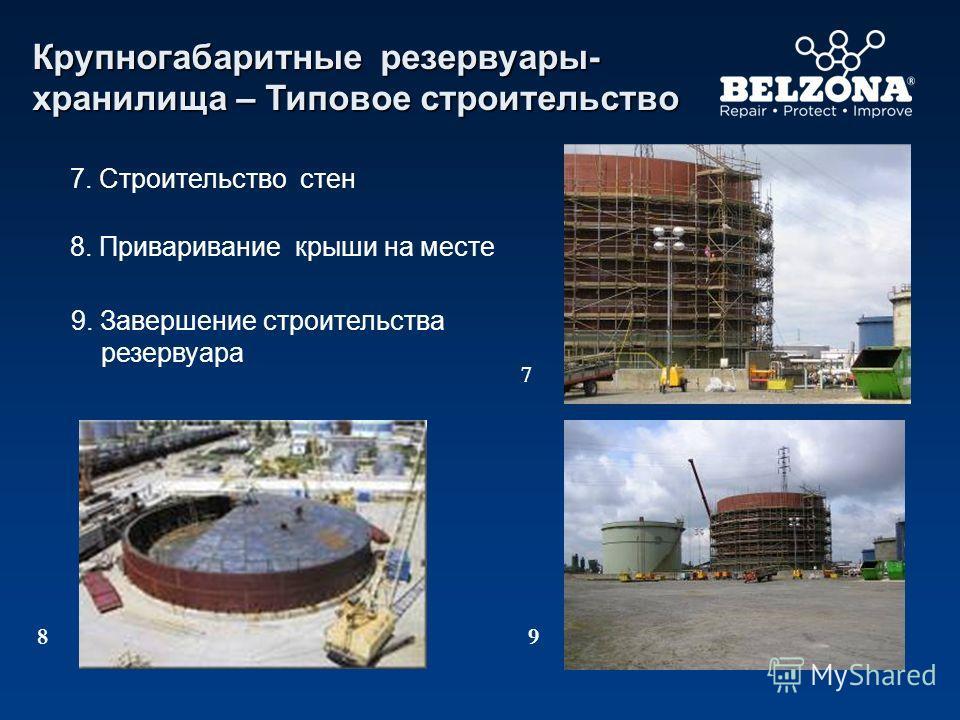 7. Строительство стен 8. Приваривание крыши на месте 9. Завершение строительства резервуара 7 89 Крупногабаритные резервуары- хранилища – Типовое строительство