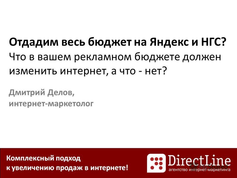 Отдадим весь бюджет на Яндекс и НГС? Что в вашем рекламном бюджете должен изменить интернет, а что - нет? Дмитрий Делов, интернет-маркетолог