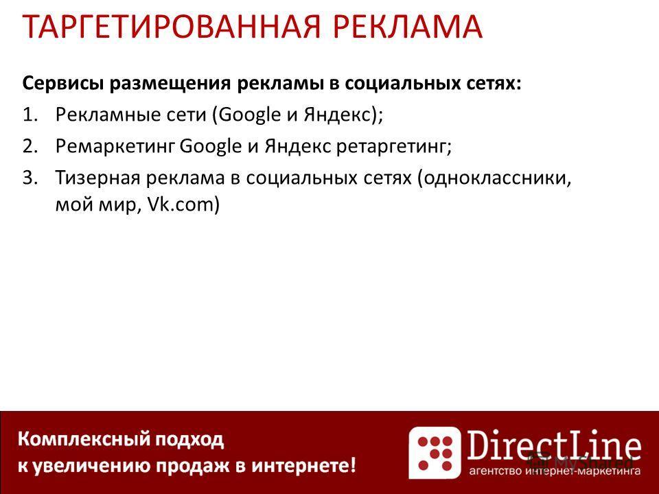 Сервисы размещения рекламы в социальных сетях: 1.Рекламные сети (Google и Яндекс); 2.Ремаркетинг Google и Яндекс ретаргетинг; 3.Тизерная реклама в социальных сетях (одноклассники, мой мир, Vk.com)