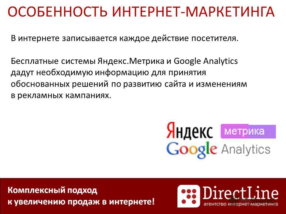 ОСОБЕННОСТЬ ИНТЕРНЕТ-МАРКЕТИНГА В интернете записывается каждое действие посетителя. Бесплатные системы Яндекс.Метрика и Google Analytics дадут необходимую информацию для принятия обоснованных решений по развитию сайта и изменениям в рекламных кампан