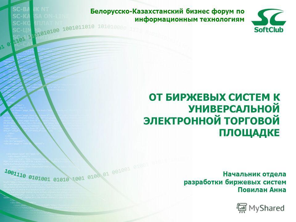 Начальник отдела разработки биржевых систем Повилан Анна Белорусско-Казахстанский бизнес форум по информационным технологиям ОТ БИРЖЕВЫХ СИСТЕМ К УНИВЕРСАЛЬНОЙ ЭЛЕКТРОННОЙ ТОРГОВОЙ ПЛОЩАДКЕ