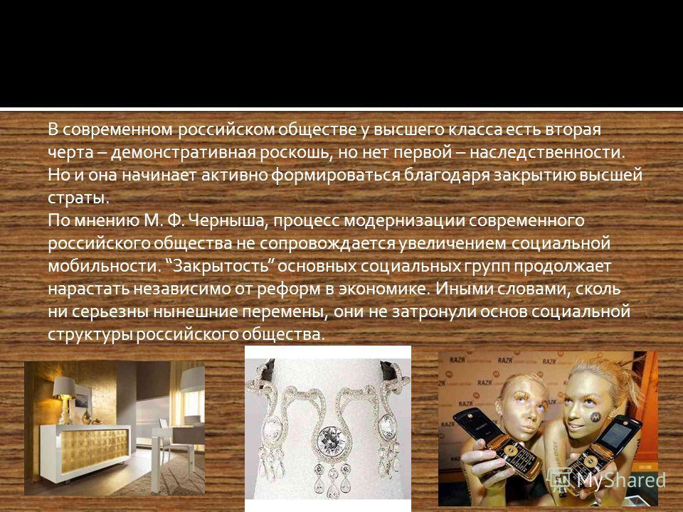 В современном российском обществе у высшего класса есть вторая черта – демонстративная роскошь, но нет первой – наследственности. Но и она начинает активно формироваться благодаря закрытию высшей страты. По мнению М. Ф. Черныша, процесс модернизации