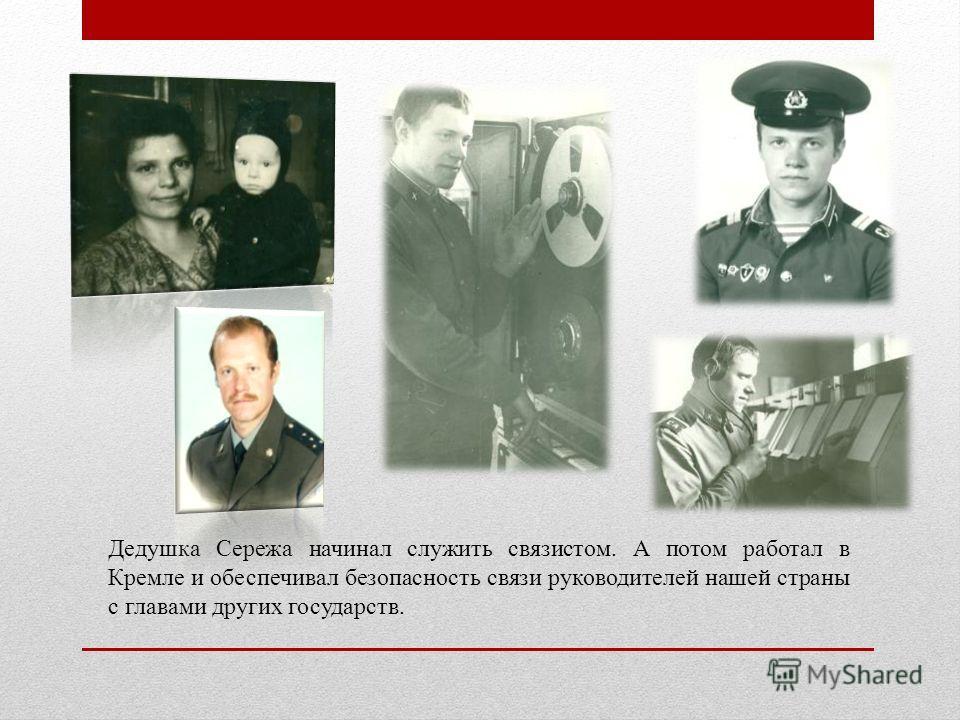 Дедушка Сережа начинал служить связистом. А потом работал в Кремле и обеспечивал безопасность связи руководителей нашей страны с главами других государств.