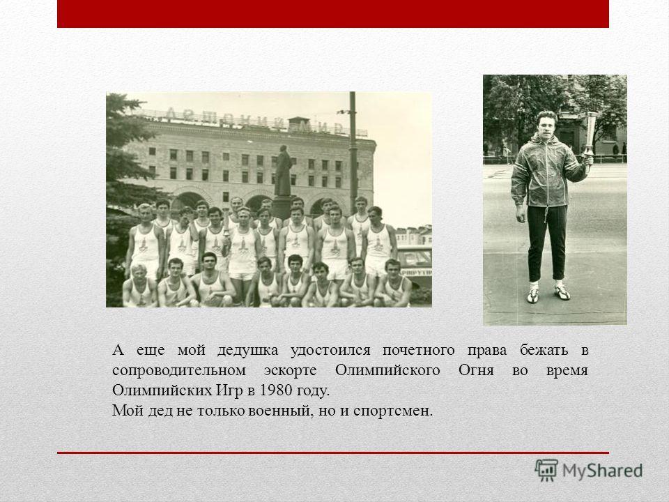 А еще мой дедушка удостоился почетного права бежать в сопроводительном эскорте Олимпийского Огня во время Олимпийских Игр в 1980 году. Мой дед не только военный, но и спортсмен.