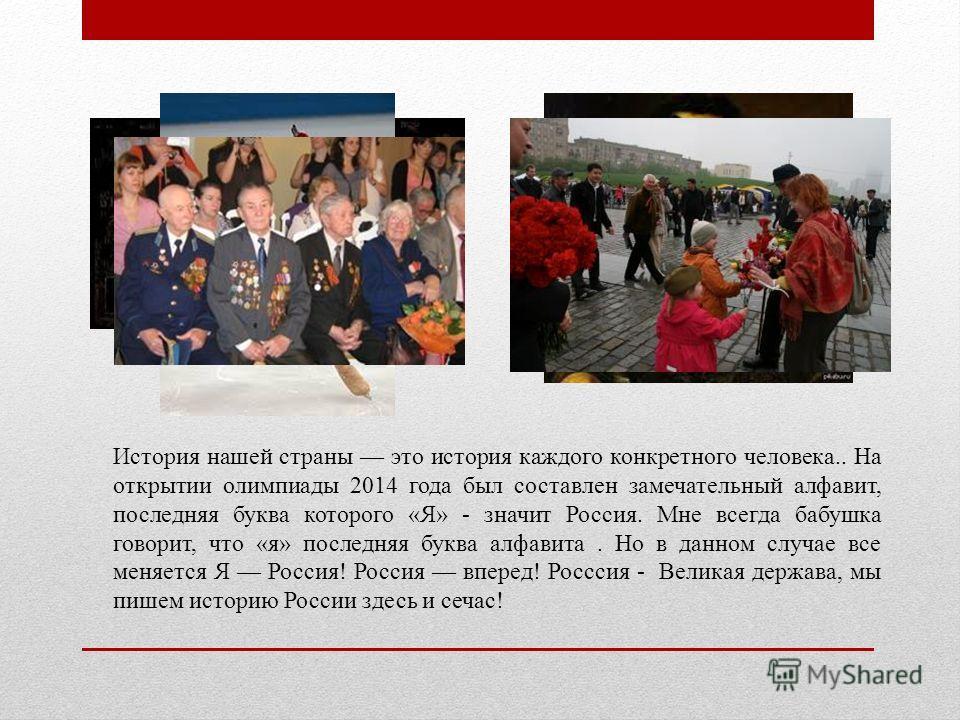 История нашей страны это история каждого конкретного человека.. На открытии олимпиады 2014 года был составлен замечательный алфавит, последняя буква которого «Я» - значит Россия. Мне всегда бабушка говорит, что «я» последняя буква алфавита. Но в данн