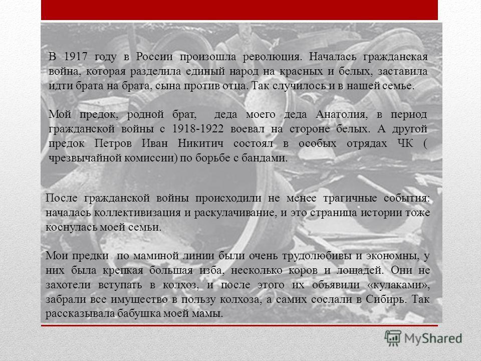 В 1917 году в России произошла революция. Началась гражданская война, которая разделила единый народ на красных и белых, заставила идти брата на брата, сына против отца. Так случилось и в нашей семье. Мой предок, родной брат, деда моего деда Анатолия