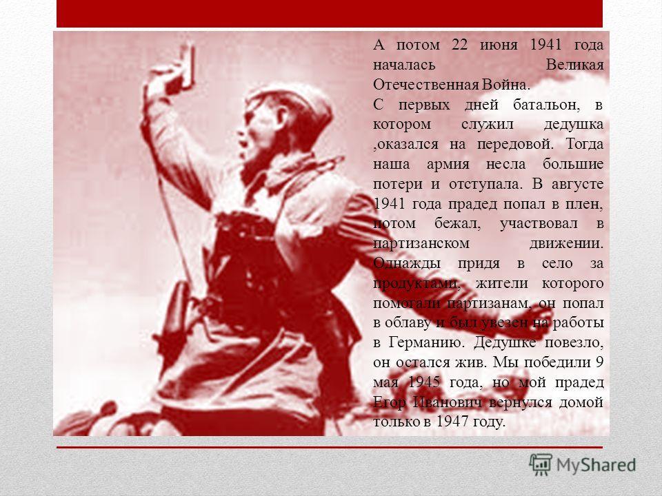 А потом 22 июня 1941 года началась Великая Отечественная Война. С первых дней батальон, в котором служил дедушка,оказался на передовой. Тогда наша армия несла большие потери и отступала. В августе 1941 года прадед попал в плен, потом бежал, участвова