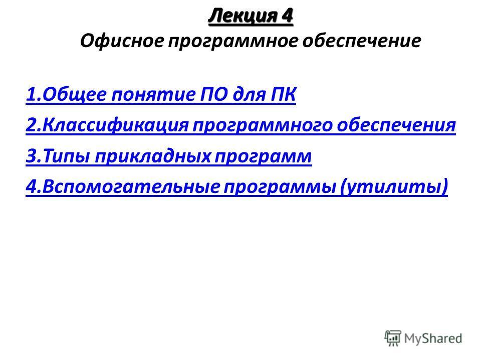 Лекция 4 Лекция 4 Офисное программное обеспечение 1.Общее понятие ПО для ПК 2.Классификация программного обеспечения 3.Типы прикладных программ 4.Вспомогательные программы (утилиты)