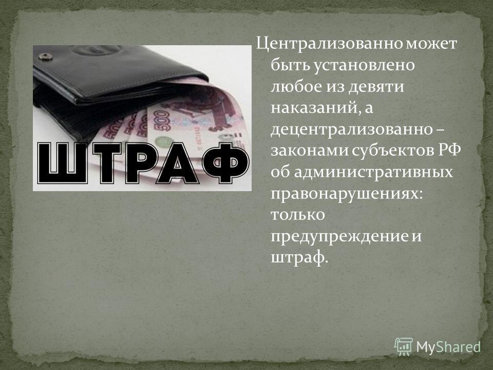 Централизованно может быть установлено любое из девяти наказаний, а децентрализованно – законами субъектов РФ об административных правонарушениях: только предупреждение и штраф.