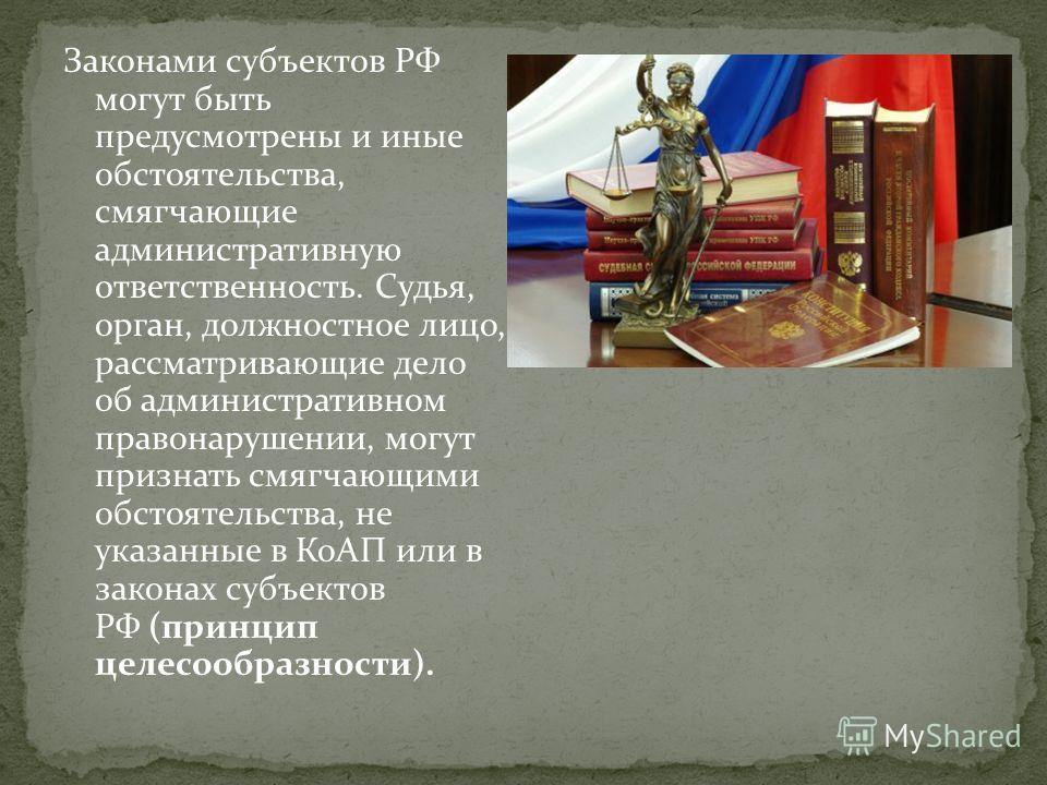Законами субъектов РФ могут быть предусмотрены и иные обстоятельства, смягчающие административную ответственность. Судья, орган, должностное лицо, рассматривающие дело об административном правонарушении, могут признать смягчающими обстоятельства, не