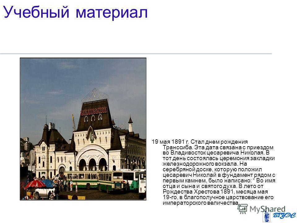 19 мая 1891 г. Стал днем рождения Транссиба. Эта дата связана с приездом во Владивосток цесаревича Николая. В тот день состоялась церемония закладки железнодорожного вокзала. На серебряной доске, которую положил цесаревич Николай в фундамент рядом с