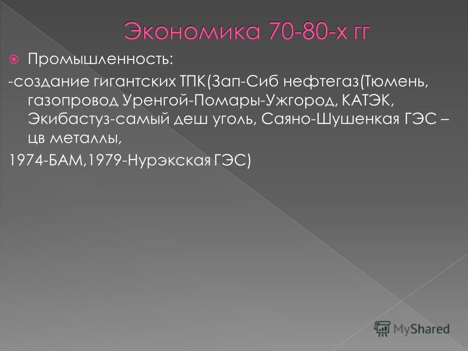 Промышленность: -создание гигантских ТПК(Зап-Сиб нефтегаз(Тюмень, газопровод Уренгой-Помары-Ужгород, КАТЭК, Экибастуз-самый деш уголь, Саяно-Шушенкая ГЭС – цв металлы, 1974-БАМ,1979-Нурэкская ГЭС)