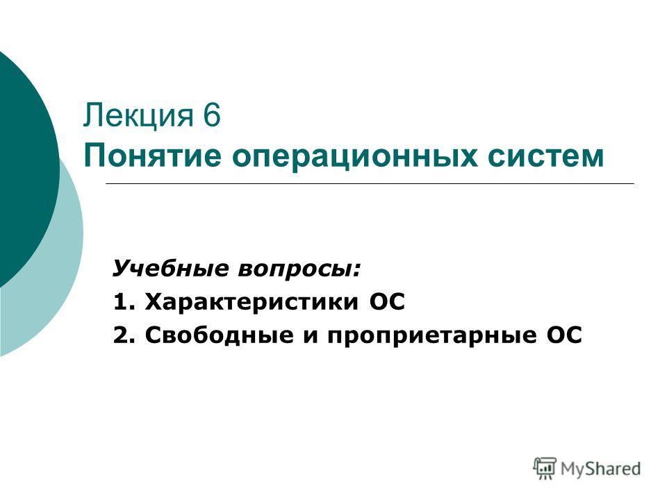 Лекция 6 Понятие операционных систем Учебные вопросы: 1. Характеристики ОС 2. Свободные и проприетарные ОС