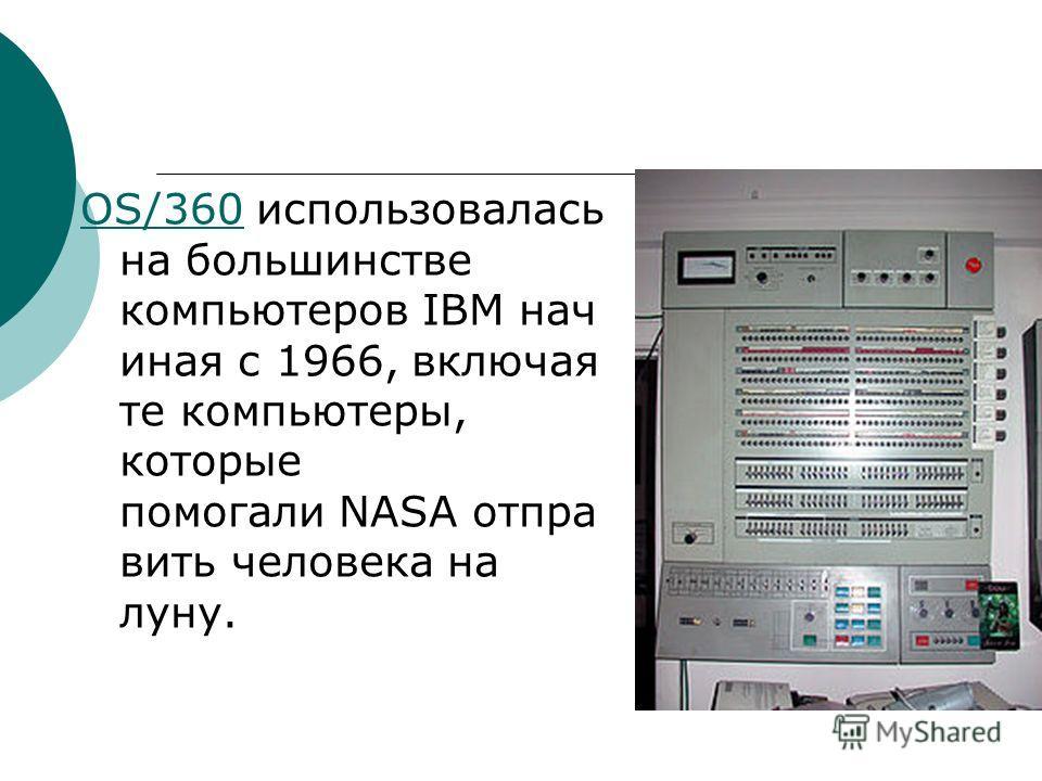 OS/360OS/360 использовалась на большинстве компьютеров IBM нач иная с 1966, включая те компьютеры, которые помогали NASA отпра вить человека на луну.