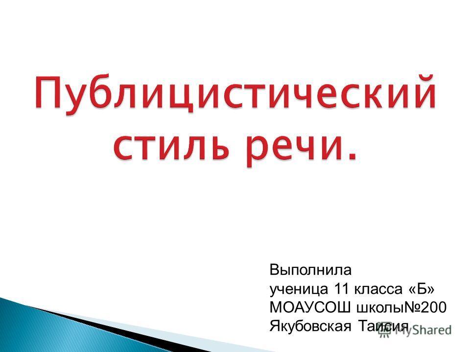 Публицистический стиль речи. Выполнила ученица 11 класса «Б» МОАУСОШ школы200 Якубовская Таисия