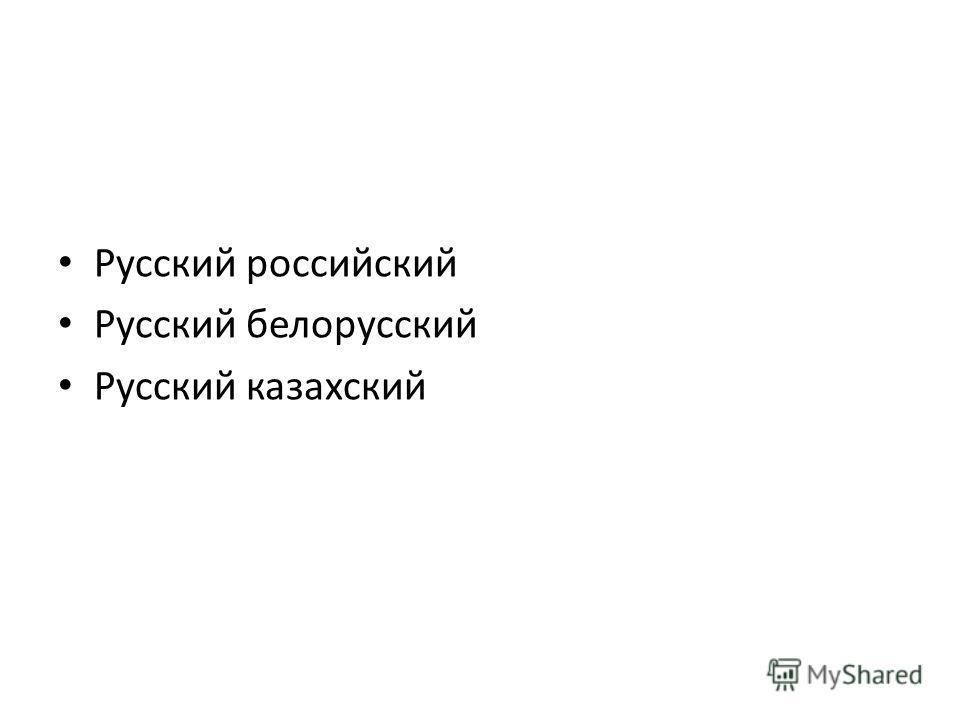 Русский российский Русский белорусский Русский казахский