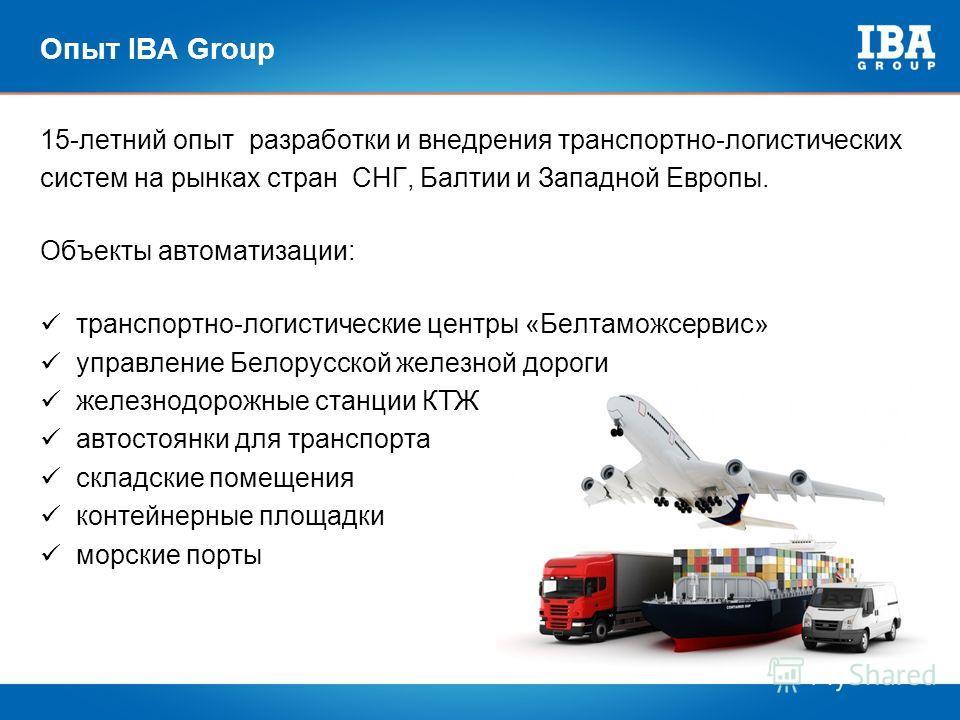 Опыт IBA Group 1 2 3 4 15-летний опыт разработки и внедрения транспортно-логистических систем на рынках стран СНГ, Балтии и Западной Европы. Объекты автоматизации: транспортно-логистические центры «Белтаможсервис» управление Белорусской железной доро
