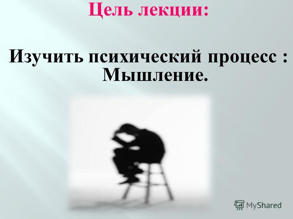 Цель лекции: Изучить психический процесс : Мышление.