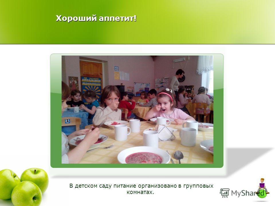 Хороший аппетит! В детском саду питание организовано в групповых комнатах.