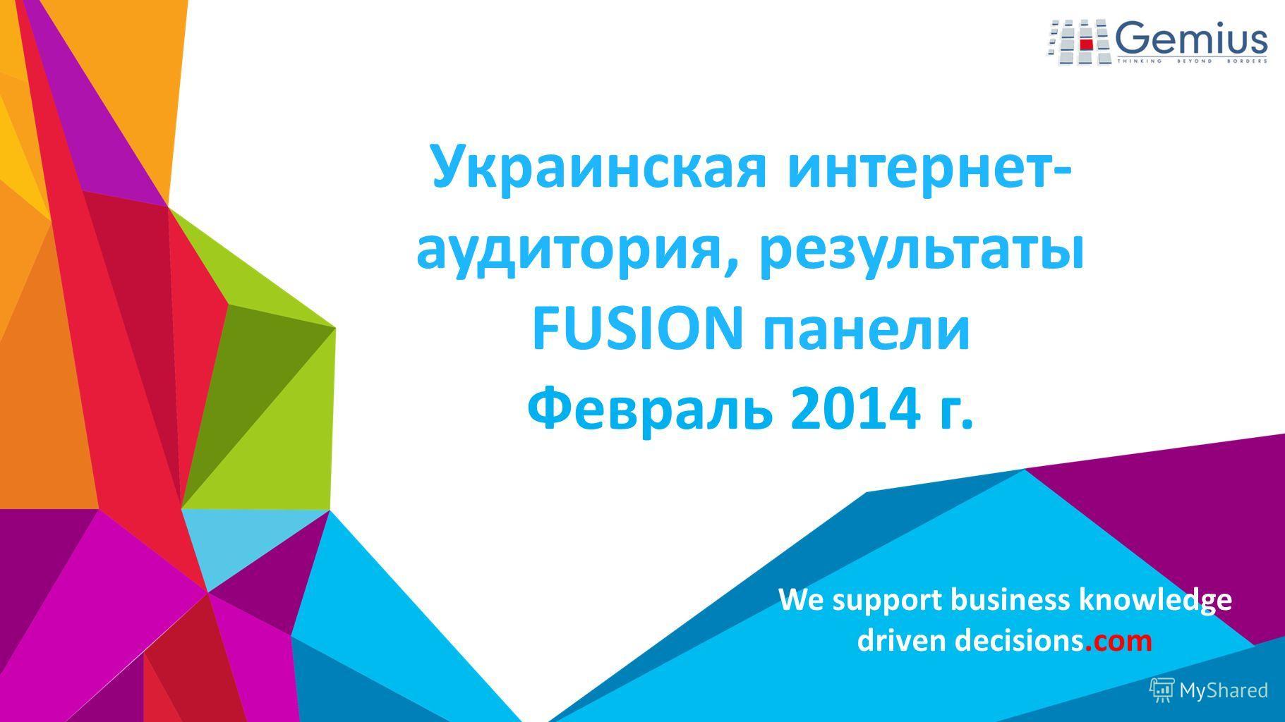 We support business knowledge driven decisions.com Украинская интернет- аудитория, результаты FUSION панели Февраль 2014 г.
