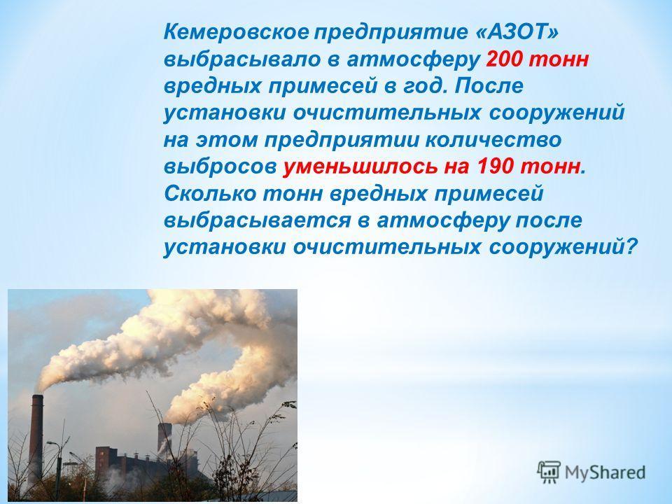 Кемеровское предприятие «АЗОТ» выбрасывало в атмосферу 200 тонн вредных примесей в год. После установки очистительных сооружений на этом предприятии количество выбросов уменьшилось на 190 тонн. Сколько тонн вредных примесей выбрасывается в атмосферу