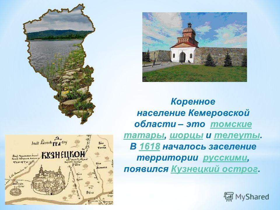 Коренное население Кемеровской области – это томские татары, шорцы и телеуты. В 1618 началось заселение территории русскими, появился Кузнецкий острог. томские татарышорцытелеуты1618русскимиКузнецкий острог
