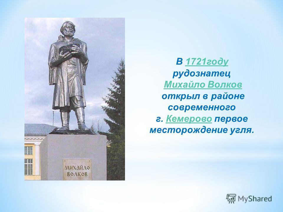 В 1721году 1721году рудознатец Михайло Волков открыл в районе современного г. Кемерово первое месторождение угля.Кемерово