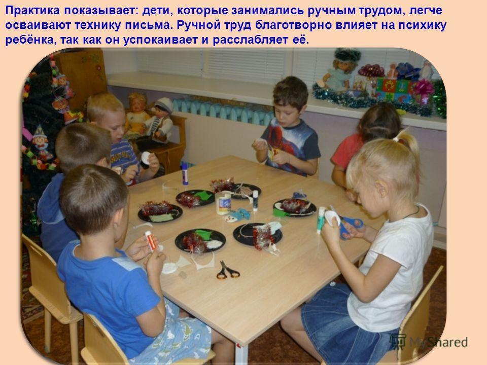 Практика показывает: дети, которые занимались ручным трудом, легче осваивают технику письма. Ручной труд благотворно влияет на психику ребёнка, так как он успокаивает и расслабляет её.