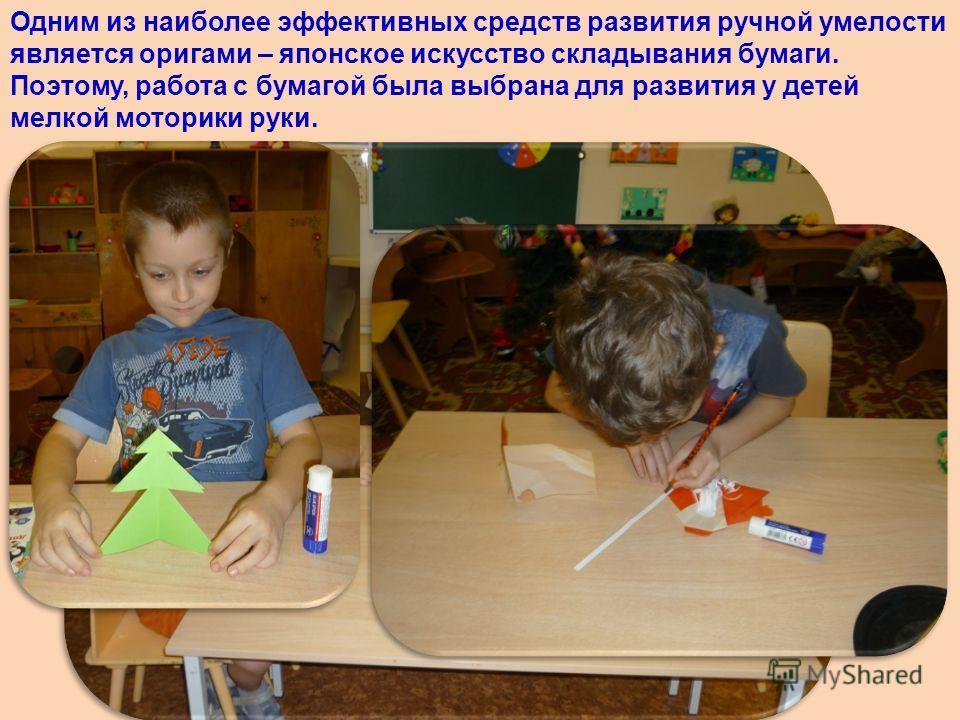 Одним из наиболее эффективных средств развития ручной умелости является оригами – японское искусство складывания бумаги. Поэтому, работа с бумагой была выбрана для развития у детей мелкой моторики руки.