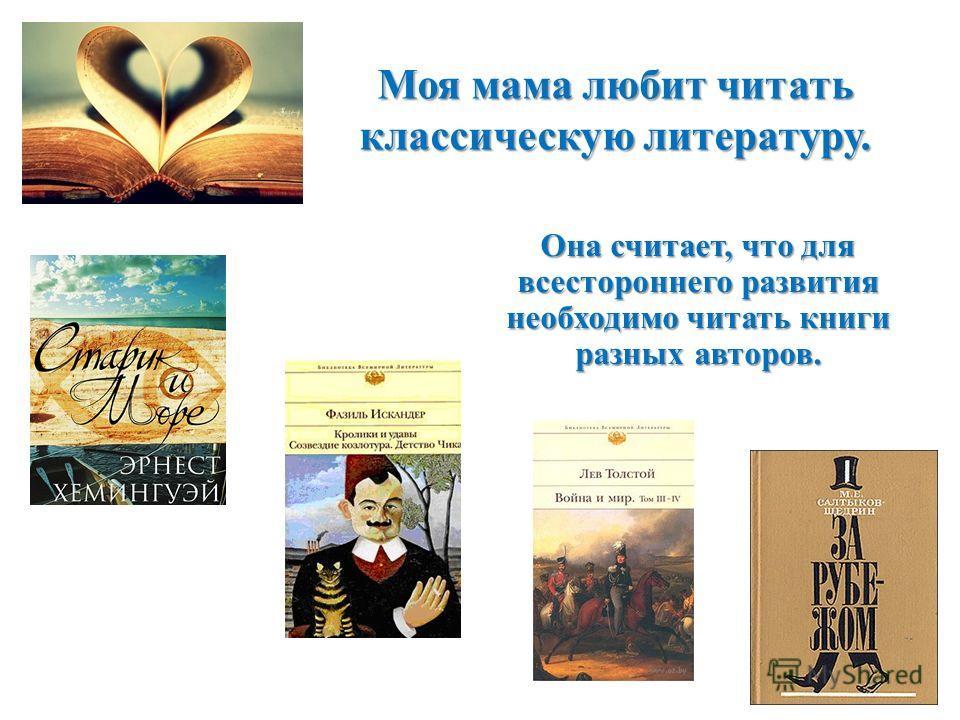 Моя мама любит читать классическую литературу. Она считает, что для всестороннего развития необходимо читать книги разных авторов.