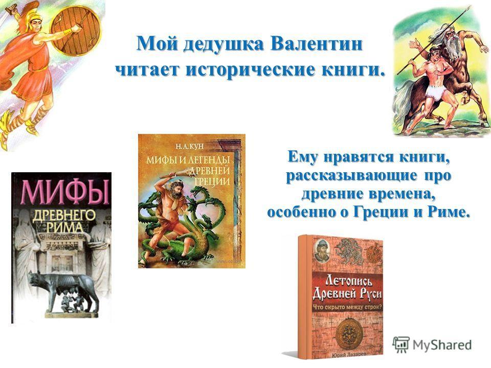Мой дедушка Валентин читает исторические книги. Ему нравятся книги, рассказывающие про древние времена, особенно о Греции и Риме.