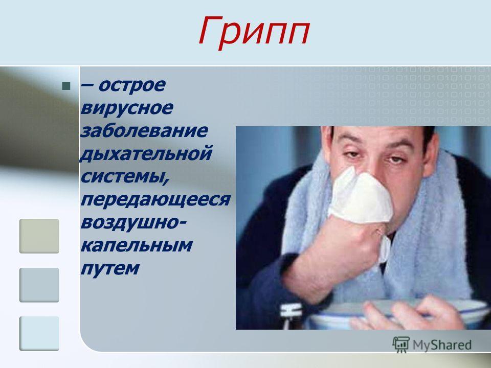 Грипп – острое вирусное заболевание дыхательной системы, передающееся воздушно- капельным путем