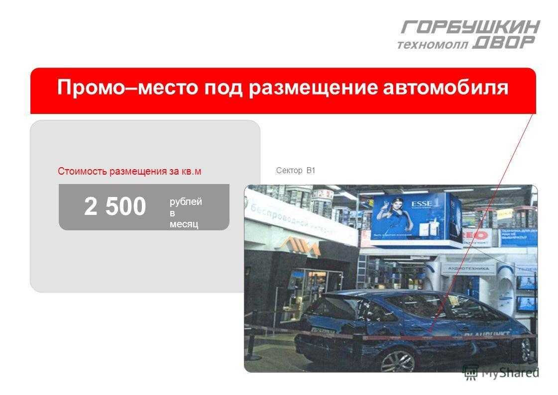 Промо–место под размещение автомобиля Стоимость размещения за кв.м 2 500 рублей в месяц Сектор B1