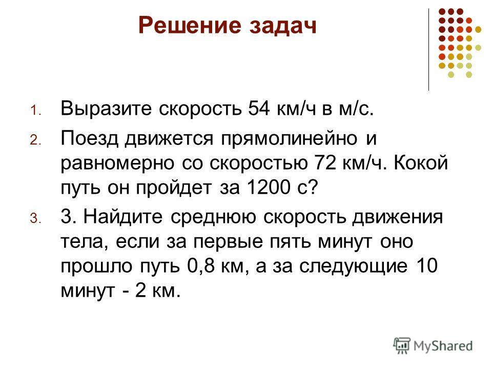 Решение задач 1. Выразите скорость 54 км/ч в м/с. 2. Поезд движется прямолинейно и равномерно со скоростью 72 км/ч. Кокой путь он пройдет за 1200 с? 3. 3. Найдите среднюю скорость движения тела, если за первые пять минут оно прошло путь 0,8 км, а за