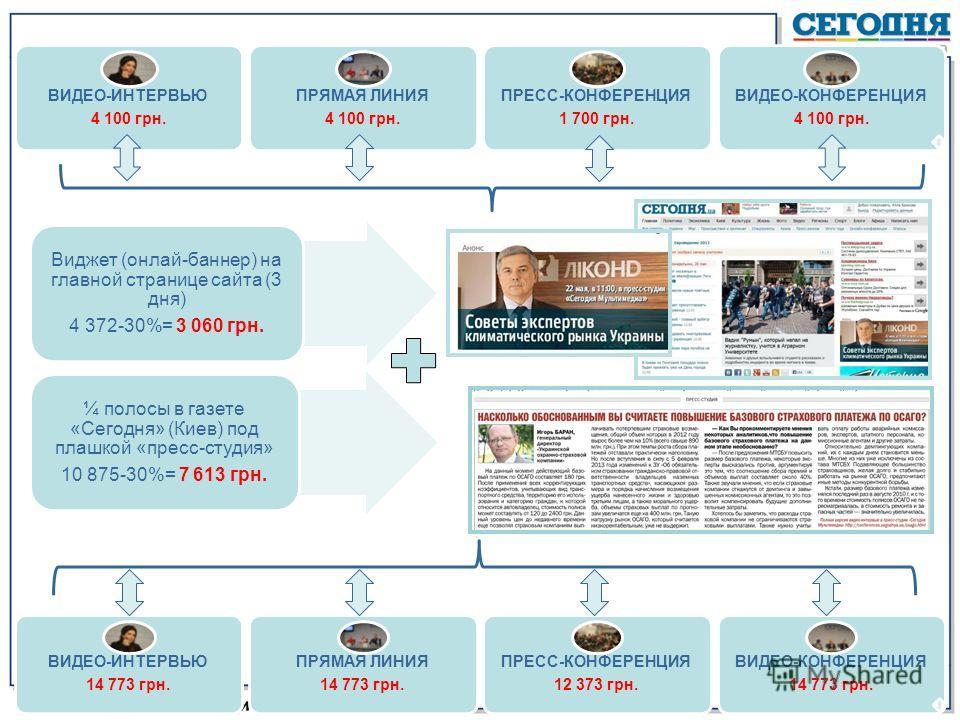 ВИДЕО-ИНТЕРВЬЮ 4 100 грн. ПРЯМАЯ ЛИНИЯ 4 100 грн. ПРЕСС-КОНФЕРЕНЦИЯ 1 700 грн. ВИДЕО-КОНФЕРЕНЦИЯ 4 100 грн. Виджет (онлай-баннер) на главной странице сайта (3 дня) 4 372-30%= 3 060 грн. ¼ полосы в газете «Сегодня» (Киев) под плашкой «пресс-студия» 10