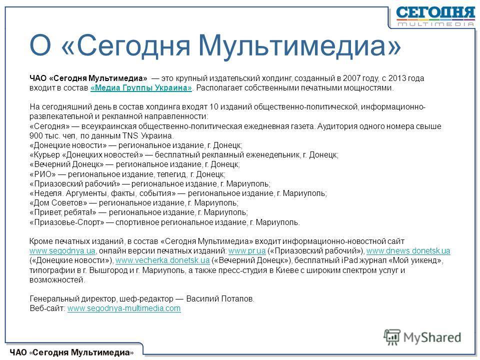 О «Сегодня Мультимедиа» ЧАО «Сегодня Мультимедиа» это крупный издательский холдинг, созданный в 2007 году, с 2013 года входит в состав «Медиа Группы Украина». Располагает собственными печатными мощностями. «Медиа Группы Украина» На сегодняшний день в