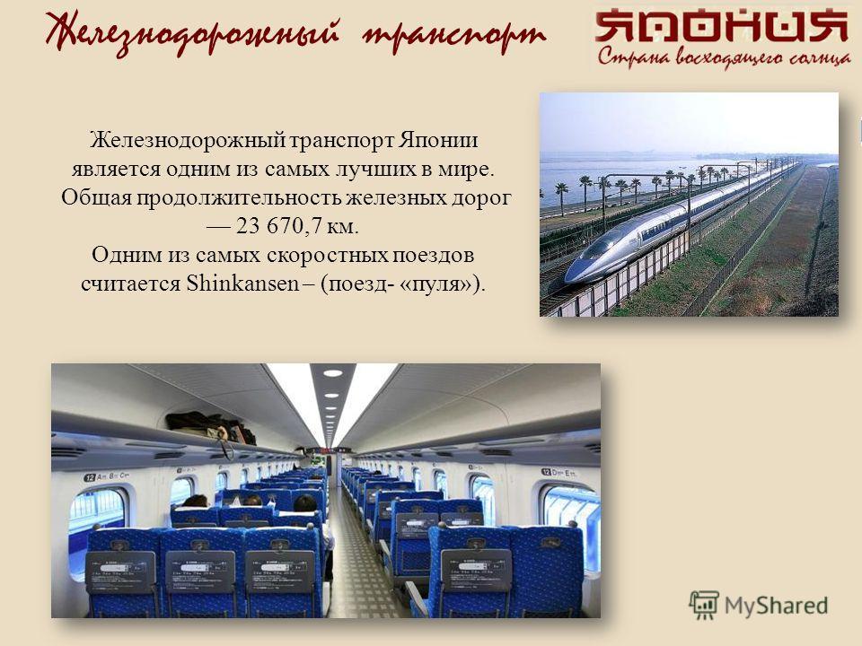 Железнодорожный транспорт Железнодорожный транспорт Японии является одним из самых лучших в мире. Общая продолжительность железных дорог 23 670,7 км. Одним из самых скоростных поездов считается Shinkansen – (поезд- «пуля»).
