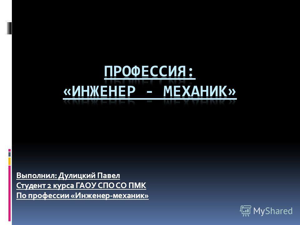 Выполнил: Дулицкий Павел Студент 2 курса ГАОУ СПО СО ПМК По профессии «Инженер-механик»